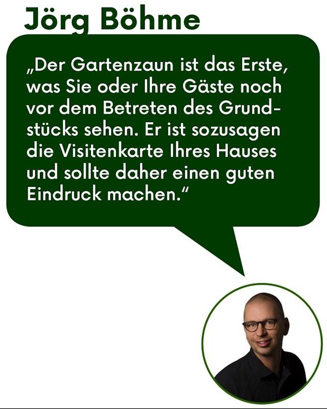 """Zitat Jörg Böhme: """"Der Gartenzaun ist das Erste was Sie oder ihre Gäste noch vor dem Betreten des Grundstücks sehen. Er ist sozusagen die Visitenkarte Ihren Hauses und sollte daher einen guten Eindruck machen."""""""
